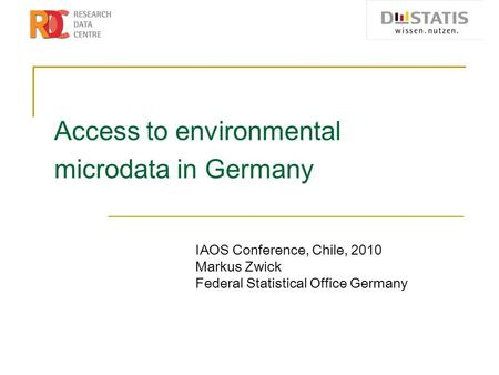 Access to environmental microdata in Germany IAOS Conference, Chile, 2010 Markus Zwick Federal Statistical Office Germany.