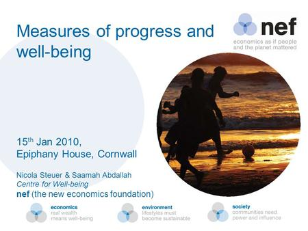 Measures of progress and well-being 15 th Jan 2010, Epiphany House, Cornwall Nicola Steuer & Saamah Abdallah Centre for Well-being nef (the new economics.