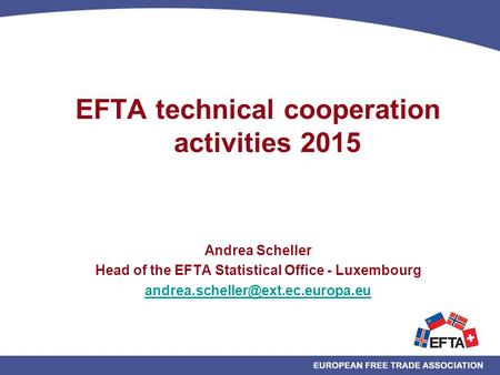 EFTA technical cooperation activities 2015 Andrea Scheller Head of the EFTA Statistical Office - Luxembourg