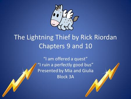 "The Lightning Thief by Rick Riordan Chapters 9 and 10 ""I am offered a quest"" ""I ruin a perfectly good bus"" Presented by Mia and Giulia Block 3A."