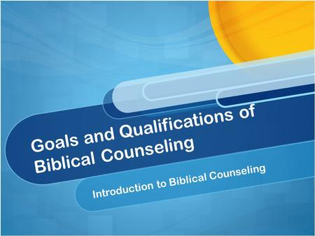 Goals and Qualifications of Biblical Counseling Introduction to Biblical Counseling.