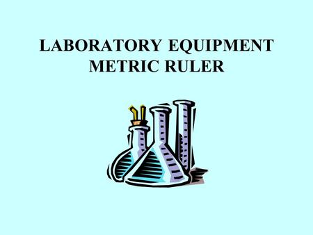LABORATORY EQUIPMENT METRIC RULER. Many laboratory activities require measurements. Science uses the S.I. (Metric System) of measurements.