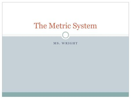 MS. WRIGHT The Metric System. Terms The term distance refers to how long, wide or tall something is. The term volume refers to how much space something.