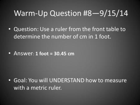 Warm-Up Question #8—9/15/14 Question: Use a ruler from the front table to determine the number of cm in 1 foot. Answer : 1 foot = 30.45 cm Goal: You will.