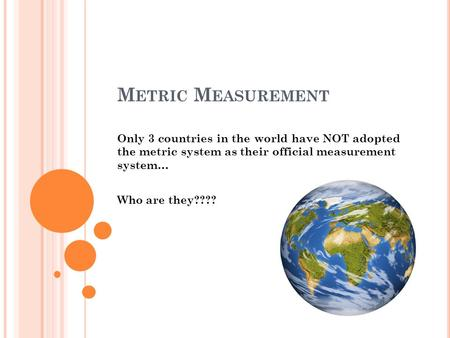 M ETRIC M EASUREMENT Only 3 countries in the world have NOT adopted the metric system as their official measurement system… Who are they????