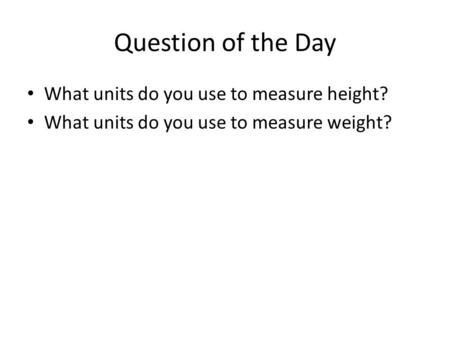 Question of the Day What units do you use to measure height? What units do you use to measure weight?