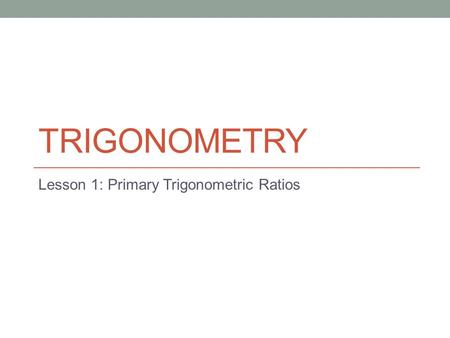 TRIGONOMETRY Lesson 1: Primary Trigonometric Ratios.