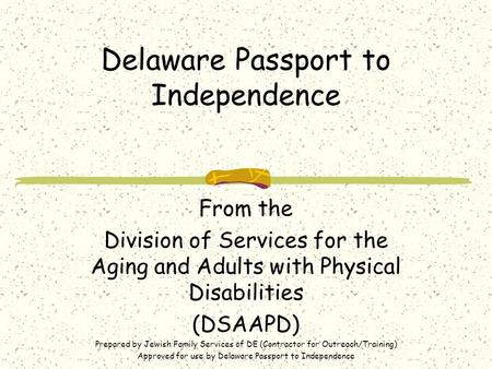 Delaware Passport to Independence From the Division of Services for the Aging and Adults with Physical Disabilities (DSAAPD) Prepared by Jewish Family.