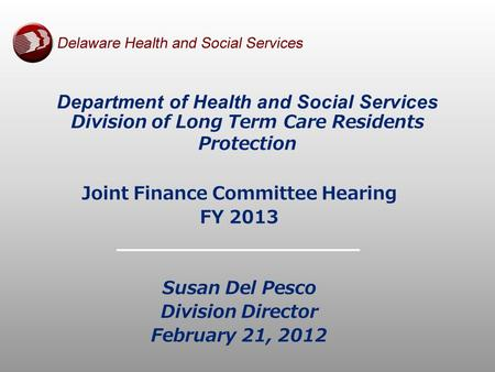 Joint Finance Committee Hearing FY 2013 Susan Del Pesco Division Director February 21, 2012 Department of Health and Social Services Division of Long Term.