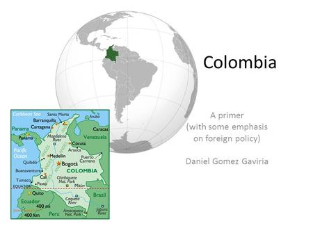 Colombia A primer (with some emphasis on foreign policy) Daniel Gomez Gaviria.