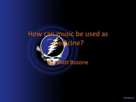 How can music be used as medicine? By: Matt Bozone.