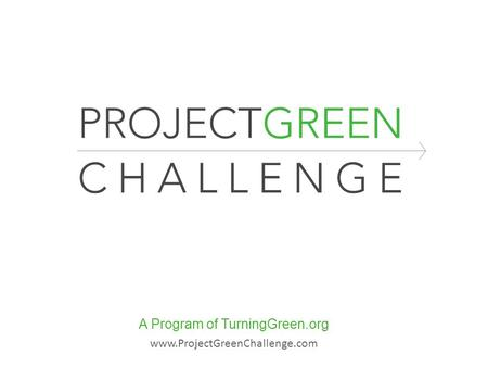 A Program of TurningGreen.org www.ProjectGreenChallenge.com.