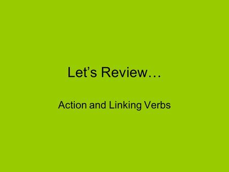 Let's Review… Action and Linking Verbs. Action Verbs Action verbs tell us what the subject is doing. Action verbs sometimes have objects that receive.