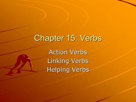 Action Verbs Linking Verbs Helping Verbs