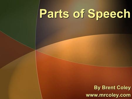 Parts of Speech By Brent Coley www.mrcoley.com. Noun A noun is a person, place, thing or idea.A noun is a person, place, thing or idea. Examples:Examples: