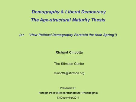 "Presented at: Foreign Policy Research Institute, Philadelphia 13 December 2011 Demography & Liberal Democracy The Age-structural Maturity Thesis (or ""How."