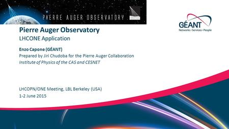Networks ∙ Services ∙ People www.geant.org Enzo Capone (GÉANT) LHCOPN/ONE Meeting, LBL Berkeley (USA) LHCONE Application Pierre Auger Observatory 1-2 June.