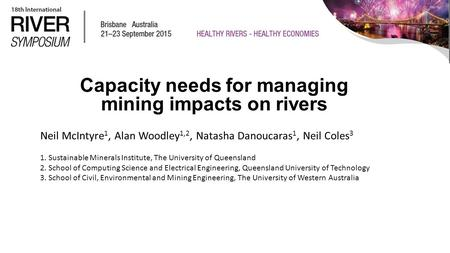 Capacity needs for managing mining impacts on rivers Neil McIntyre 1, Alan Woodley 1,2, Natasha Danoucaras 1, Neil Coles 3 1. Sustainable Minerals Institute,