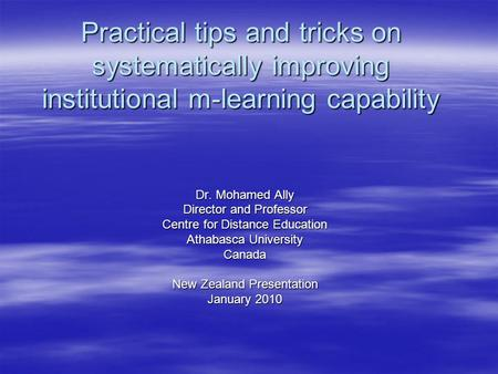 Practical tips and tricks on systematically improving institutional m-learning capability Dr. Mohamed Ally Director and Professor Centre for Distance Education.