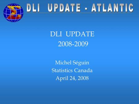 DLI UPDATE 2008-2009 Michel Séguin Statistics Canada April 24, 2008.