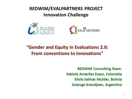 REDWIM/EVALPARTNERS PROJECT Innovation Challenge REDWIM Consulting Team: Fabiola Amariles Erazo, Colombia Silvia Salinas Mulder, Bolivia Solange Grandjean,