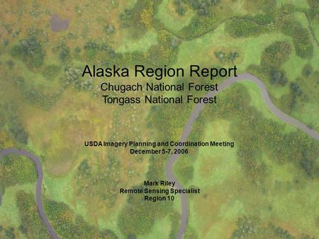 Imagery Alaska Region Report 2006 USDA Imagery Planning and Coordination Meeting 2006 Alaska Region Report Chugach National Forest Tongass National Forest.