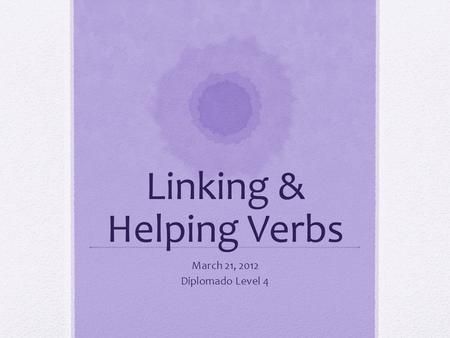 Linking & Helping Verbs March 21, 2012 Diplomado Level 4.