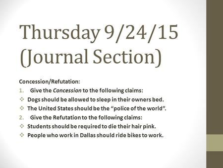Thursday 9/24/15 (Journal Section) Concession/Refutation: 1.Give the Concession to the following claims:  Dogs should be allowed to sleep in their owners.