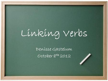 Linking Verbs Denisse Gastelum October 8 th 2012.