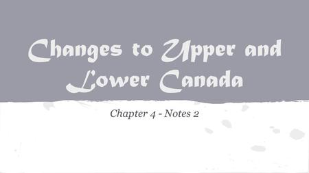 Changes to Upper and Lower Canada Chapter 4 - Notes 2.
