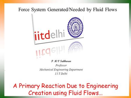 A Primary Reaction Due to Engineering Creation using Fluid Flows… P M V Subbarao Professor Mechanical Engineering Department I I T Delhi Force System.