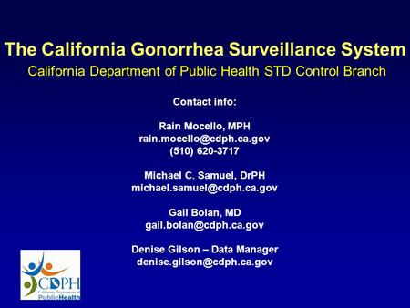 The California Gonorrhea Surveillance System California Department of Public Health STD Control Branch Contact info: Rain Mocello, MPH