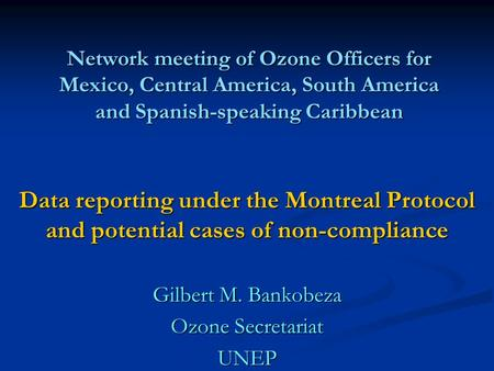 Network meeting of Ozone Officers for Mexico, Central America, South America and Spanish-speaking Caribbean Data reporting under the Montreal Protocol.