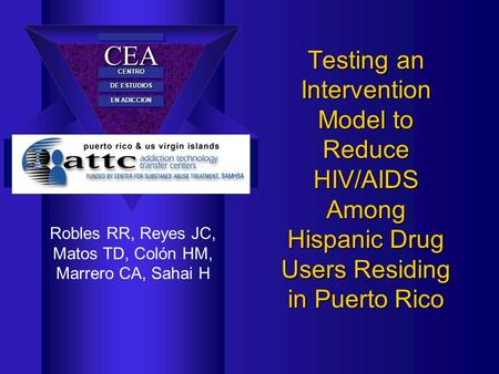 CEACEA CENTROCENTRO DE ESTUDIOS EN ADICCION Testing an Intervention Model to Reduce HIV/AIDS Among Hispanic Drug Users Residing in Puerto Rico Robles RR,