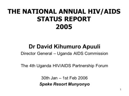 1 THE NATIONAL ANNUAL HIV/AIDS STATUS REPORT 2005 Dr David Kihumuro Apuuli Director General – Uganda AIDS Commission The 4th Uganda HIV/AIDS Partnership.