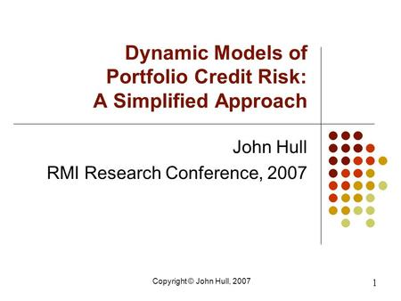 Copyright © John Hull, 2007 1 Dynamic Models of Portfolio Credit Risk: A Simplified Approach John Hull RMI Research Conference, 2007.