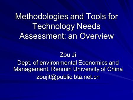 Methodologies and Tools for Technology Needs Assessment: an Overview Zou Ji Dept. of environmental Economics and Management, Renmin University of China.