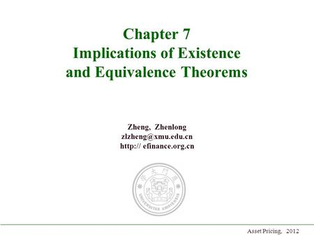 Zheng, Zhenlong  efinance.org.cn Asset Pricing, 2012 Chapter 7 Implications of Existence and Equivalence Theorems.