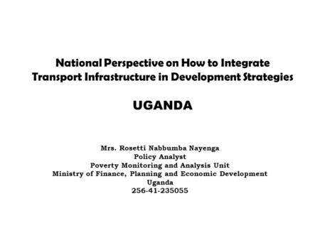 National Perspective on How to Integrate Transport Infrastructure in Development Strategies UGANDA Mrs. Rosetti Nabbumba Nayenga Policy Analyst Poverty.