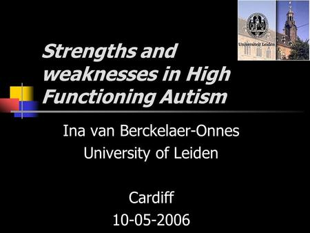 Strengths and weaknesses in High Functioning Autism Ina van Berckelaer-Onnes University of Leiden Cardiff 10-05-2006.
