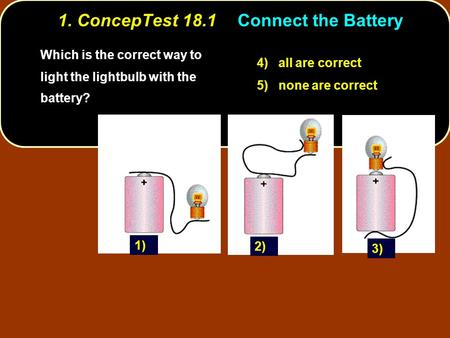 1. ConcepTest 18.1Connect the Battery Which is the correct way to light the lightbulb with the battery? 4) all are correct 5) none are correct 1) 3) 2)