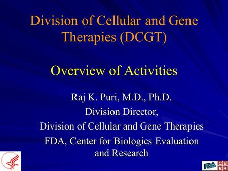 Division of Cellular and Gene Therapies (DCGT) Overview of Activities Raj K. Puri, M.D., Ph.D. Division Director, Division of Cellular and Gene Therapies.