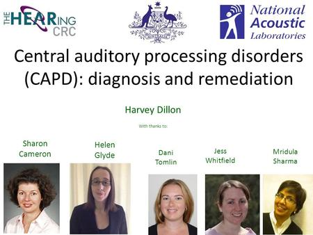 Central auditory processing disorders (CAPD): diagnosis and remediation Harvey Dillon With thanks to: Helen Glyde Mridula Sharma Dani Tomlin 1 Jess Whitfield.