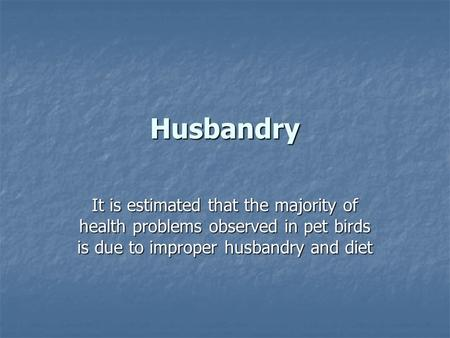Husbandry It is estimated that the majority of health problems observed in pet birds is due to improper husbandry and diet.