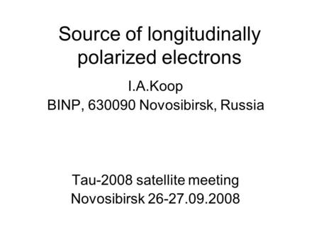Source of longitudinally polarized electrons I.A.Koop BINP, 630090 Novosibirsk, Russia Tau-2008 satellite meeting Novosibirsk 26-27.09.2008.