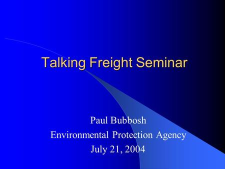 Talking Freight Seminar Paul Bubbosh Environmental Protection Agency July 21, 2004.