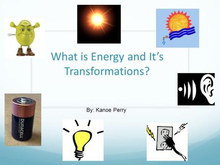 What is Energy and It's Transformations? By: Kanoe Perry.