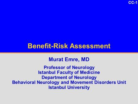 CC-1 Benefit-Risk Assessment Murat Emre, MD Professor of Neurology Istanbul Faculty of Medicine Department of Neurology Behavioral Neurology and Movement.
