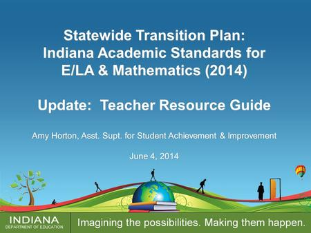 Statewide Transition Plan: Indiana Academic Standards for E/LA & Mathematics (2014) Update: Teacher Resource Guide Amy Horton, Asst. Supt. for Student.