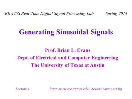 Generating Sinusoidal Signals Prof. Brian L. Evans Dept. of Electrical and Computer Engineering The University of Texas at Austin EE 445S Real-Time Digital.